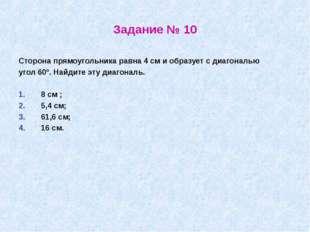 Задание № 10 Сторона прямоугольника равна 4 см и образует с диагональю угол 6