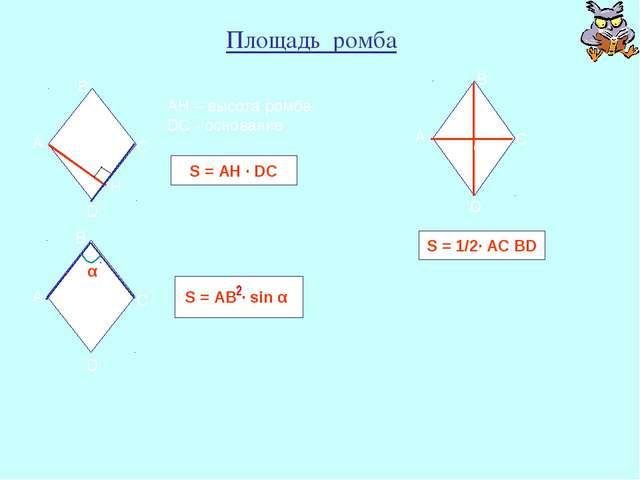 Площадь ромба АН – высота ромба DС - основание S = АH ∙ DС А D O B C S = 1/2∙...