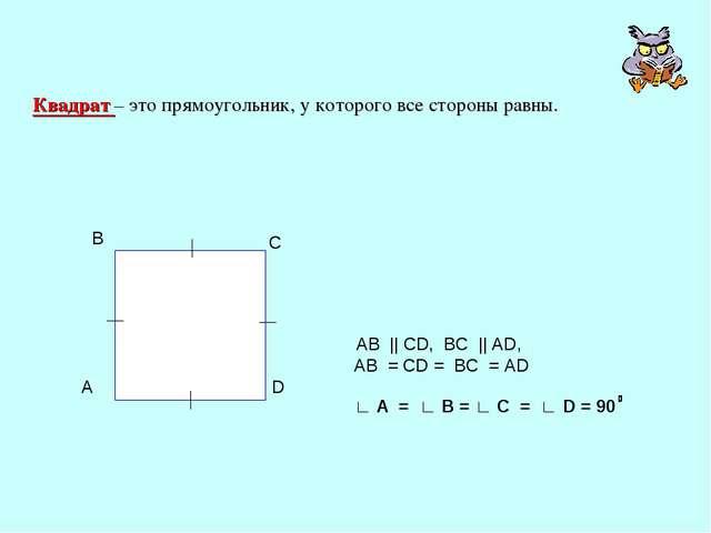 Квадрат – это прямоугольник, у которого все стороны равны. AB || CD, BC || AD...