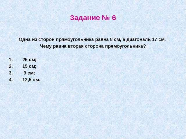 Задание № 6 Одна из сторон прямоугольника равна 8 см, а диагональ 17 см. Чему...