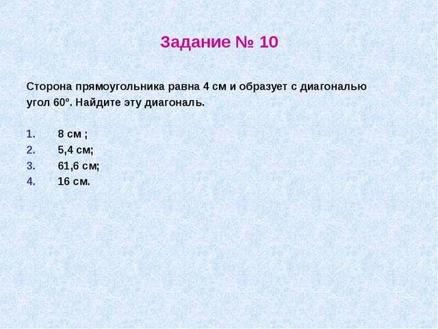 Задание № 10 Сторона прямоугольника равна 4 см и образует с диагональю угол 6...