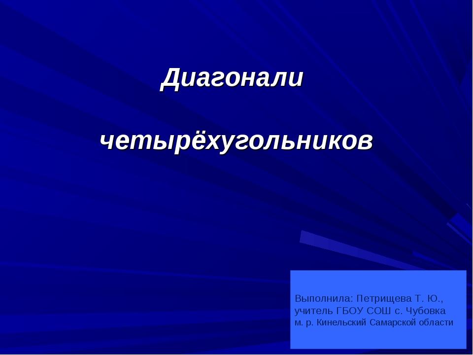 Диагонали четырёхугольников Выполнила: Петрищева Т. Ю., учитель ГБОУ СОШ с....