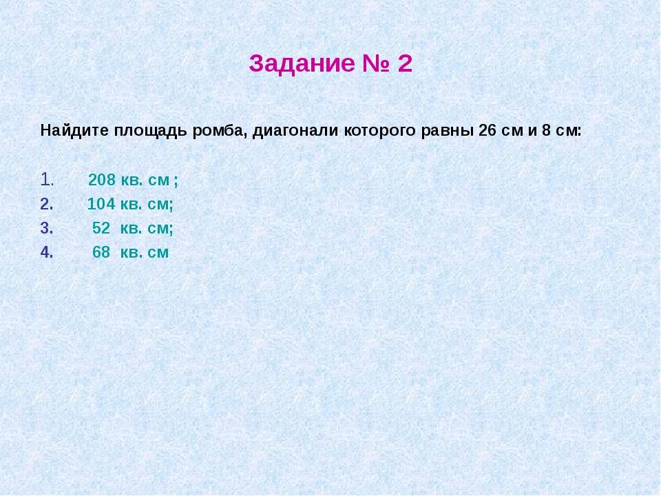 Задание № 2 Найдите площадь ромба, диагонали которого равны 26 см и 8 см: 208...