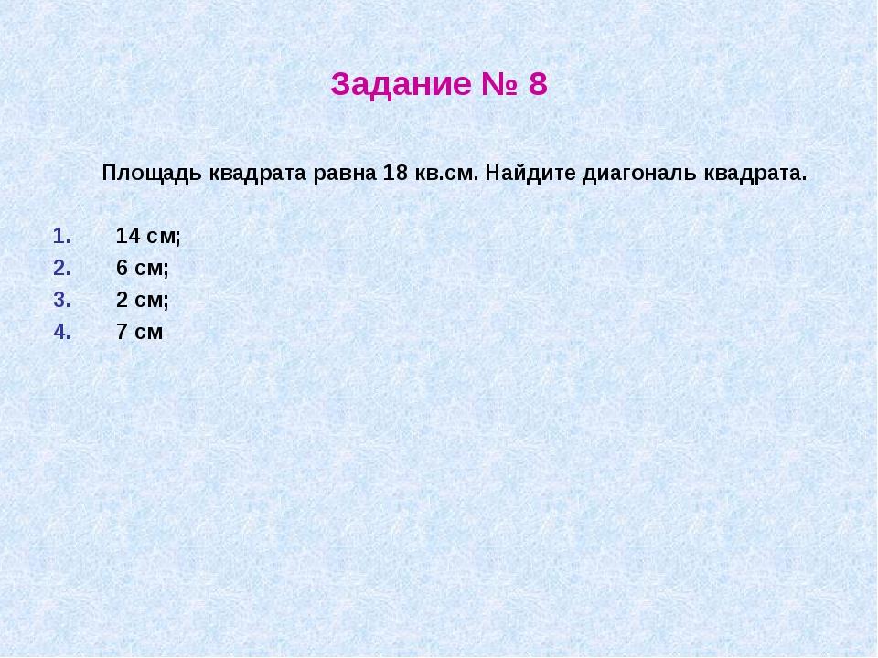 Задание № 8 Площадь квадрата равна 18 кв.см. Найдите диагональ квадрата. 14 с...