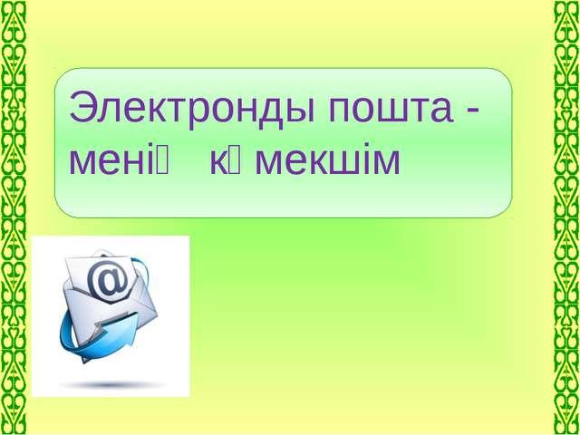 Электронды пошта - менің көмекшім