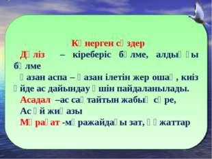 Көнерген сөздер Дәліз – кіреберіс бөлме, алдыңғы бөлме қазан аспа – қазан іл