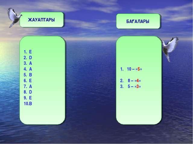 1. Е 2. D 3. A 4. A 5. B 6. E 7. A 8. D 9. E 10.B ЖАУАПТАРЫ БАҒАЛАРЫ 1. 10 –...