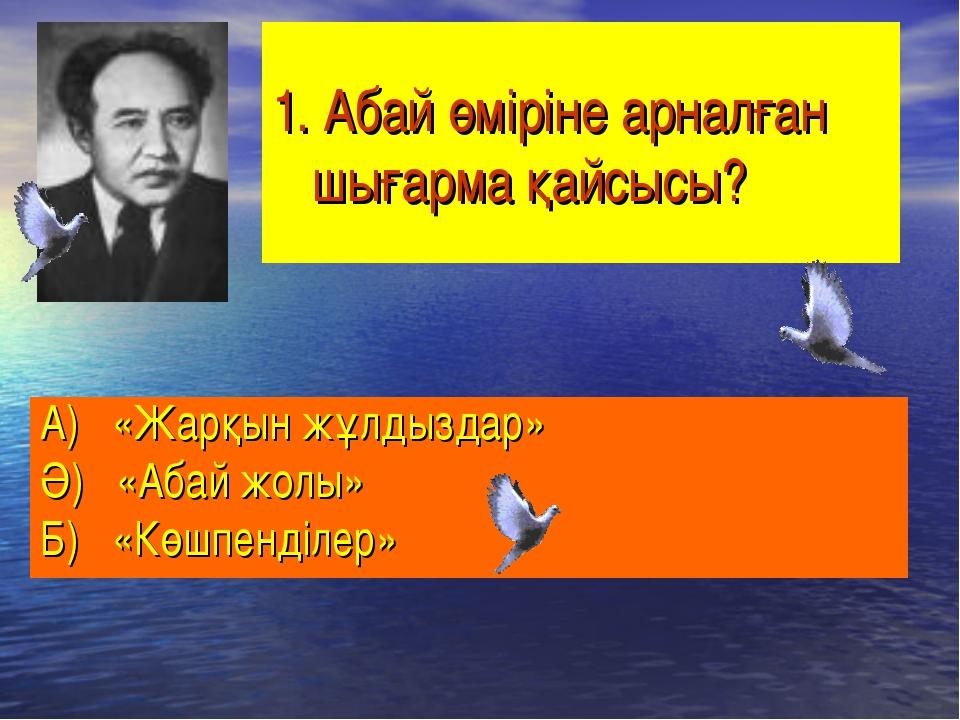 1. Абай өміріне арналған шығарма қайсысы? А) «Жарқын жұлдыздар» Ә) «Абай жолы...