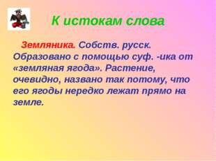 К истокам слова Земляника. Собств. русск. Образовано с помощью суф. -ика от «