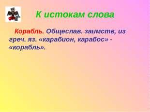 К истокам слова Корабль. Общеслав. заимств, из греч. яз. «карабион, карабос»