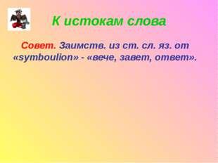 К истокам слова Совет. Заимств. из ст. сл. яз. от «symboulion» - «вече, завет