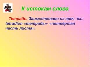 К истокам слова Тетрадь. Заимствовано из греч. яз.: tetradion «тетрадь»- «чет