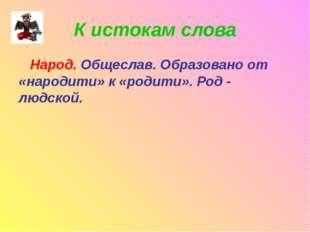К истокам слова Народ. Общеслав. Образовано от «народити» к «родити». Род - л