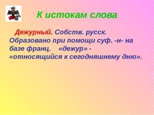 К истокам слова Дежурный. Собств. русск. Образовано при помощи суф. -н- на ба