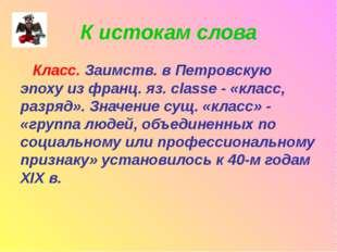 К истокам слова Класс. Заимств. в Петровскую эпоху из франц. яз. classe - «кл