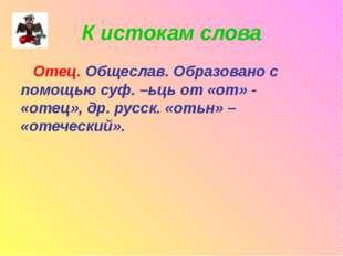 К истокам слова Отец. Общеслав. Образовано с помощью суф. –ьць от «от» - «оте