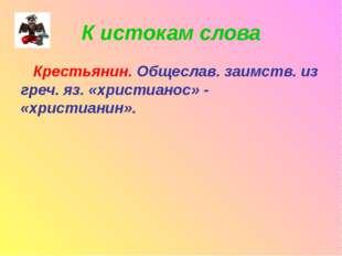 К истокам слова Крестьянин. Общеслав. заимств. из греч. яз. «христианос» - «х