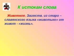 К истокам слова Животное. Заимств. из старо – славянского языка «животьно» от