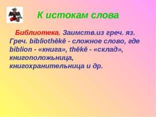 К истокам слова Библиотека. Заимств.из греч. яз. Греч. bibliothēkē - сложное