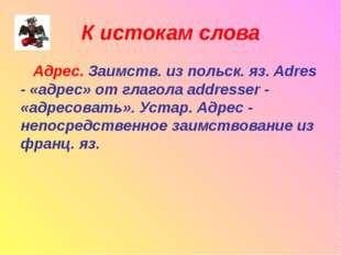 К истокам слова Адрес. Заимств. из польск. яз. Adres - «адрес» от глагола add