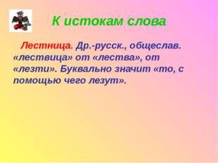 К истокам слова Лестница. Др.-русск., общеслав. «лествица» от «лества», от «л