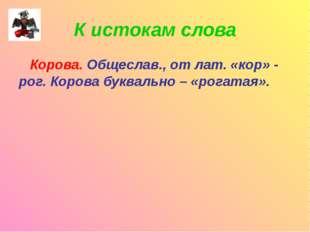 К истокам слова Корова. Общеслав., от лат. «кор» - рог. Корова буквально – «р