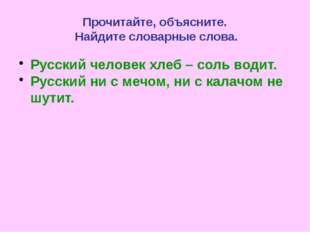 Прочитайте, объясните. Найдите словарные слова. Русский человек хлеб – соль в
