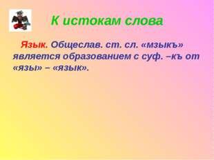 К истокам слова Язык. Общеслав. ст. сл. «мзыкъ» является образованием с суф.