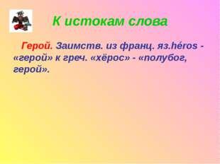 К истокам слова Герой. Заимств. из франц. яз.héros - «герой» к греч. «хёрос»