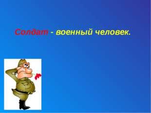 Солдат - военный человек.