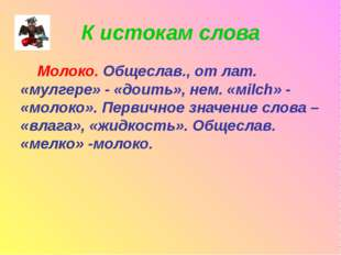 К истокам слова Молоко. Общеслав., от лат. «мулгере» - «доить», нем. «мilch»