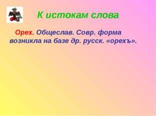 К истокам слова Орех. Общеслав. Совр. форма возникла на базе др. русск. «орех