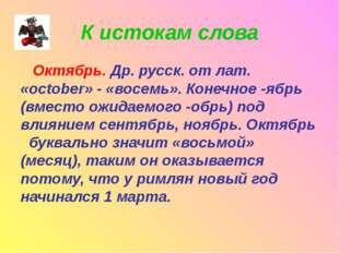 К истокам слова Октябрь. Др. русск. от лат. «october» - «восемь». Конечное -я