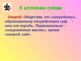 К истокам слова Огород. Общеслав. от «огородити», образованному посредством с