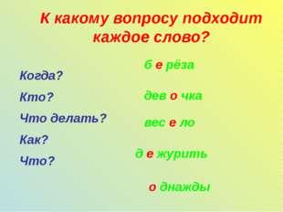 К какому вопросу подходит каждое слово? Когда? Кто? Что делать? Как? Что? б е