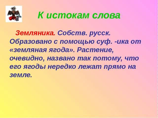 К истокам слова Земляника. Собств. русск. Образовано с помощью суф. -ика от «...