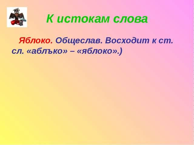 К истокам слова Яблоко. Общеслав. Восходит к ст. сл. «аблъко» – «яблоко».)