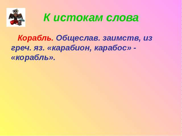 К истокам слова Корабль. Общеслав. заимств, из греч. яз. «карабион, карабос»...