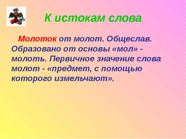 К истокам слова Молоток от молот. Общеслав. Образовано от основы «мол» - моло...