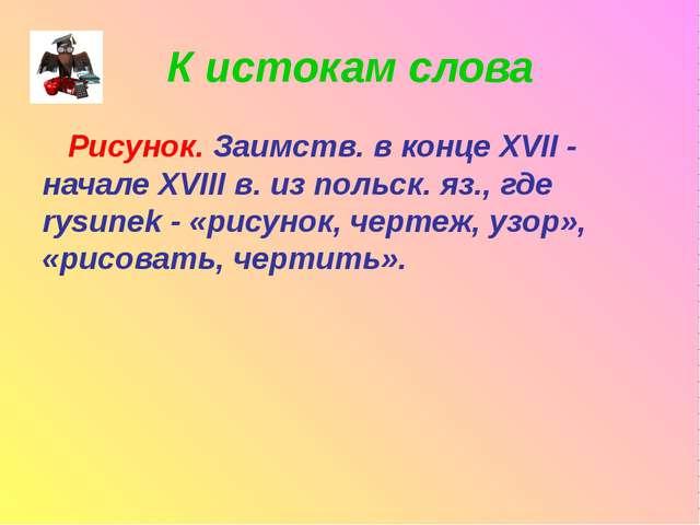 К истокам слова Рисунок. Заимств. в конце XVII - начале XVIII в. из польск. я...