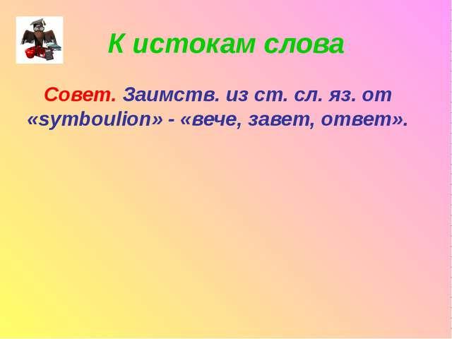 К истокам слова Совет. Заимств. из ст. сл. яз. от «symboulion» - «вече, завет...