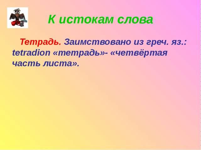 К истокам слова Тетрадь. Заимствовано из греч. яз.: tetradion «тетрадь»- «чет...