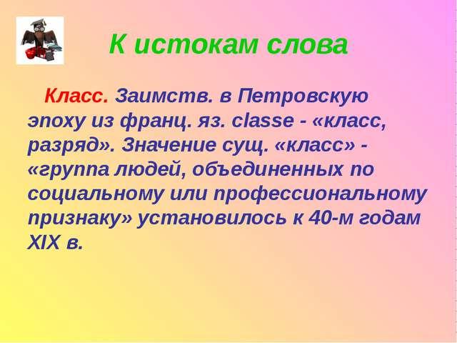 К истокам слова Класс. Заимств. в Петровскую эпоху из франц. яз. classe - «кл...