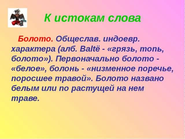 К истокам слова Болото. Общеслав. индоевр. характера (алб. Baltë - «грязь, то...