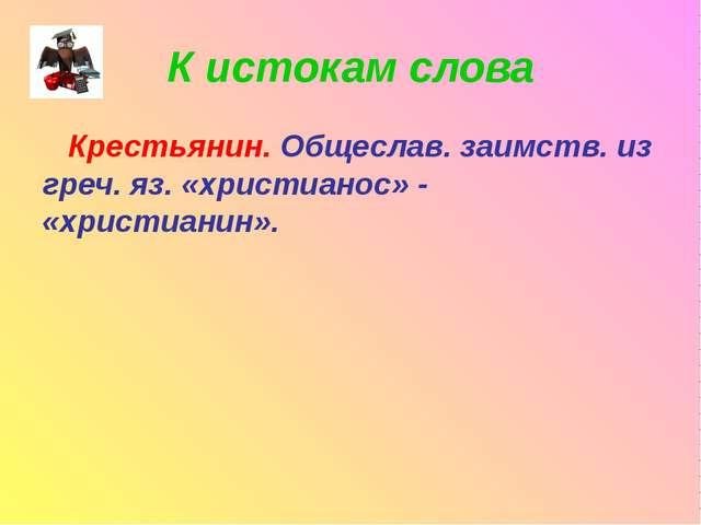 К истокам слова Крестьянин. Общеслав. заимств. из греч. яз. «христианос» - «х...