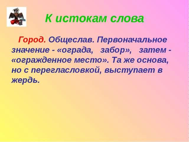 К истокам слова Город. Общеслав. Первоначальное значение - «ограда, забор», з...