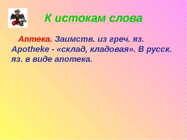 К истокам слова Аптека. Заимств. из греч. яз. Apotheke - «склад, кладовая». В...