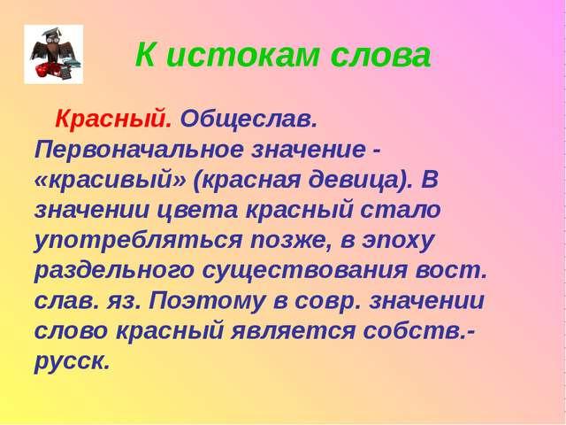 К истокам слова Красный. Общеслав. Первоначальное значение - «красивый» (крас...