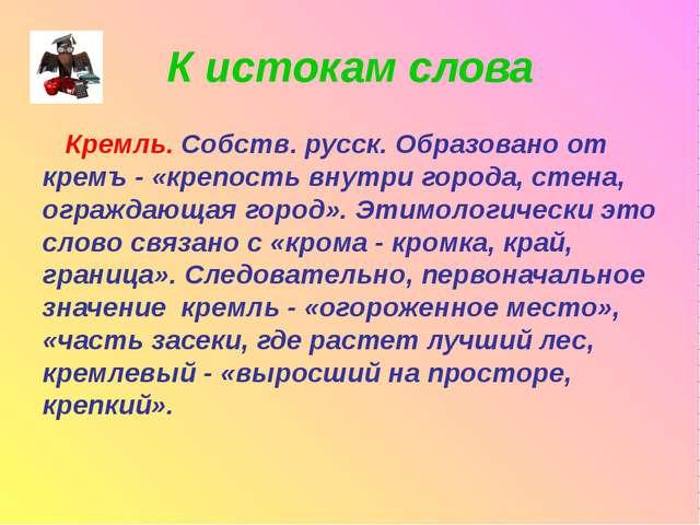 К истокам слова Кремль. Собств. русск. Образовано от кремъ - «крепость внутри...