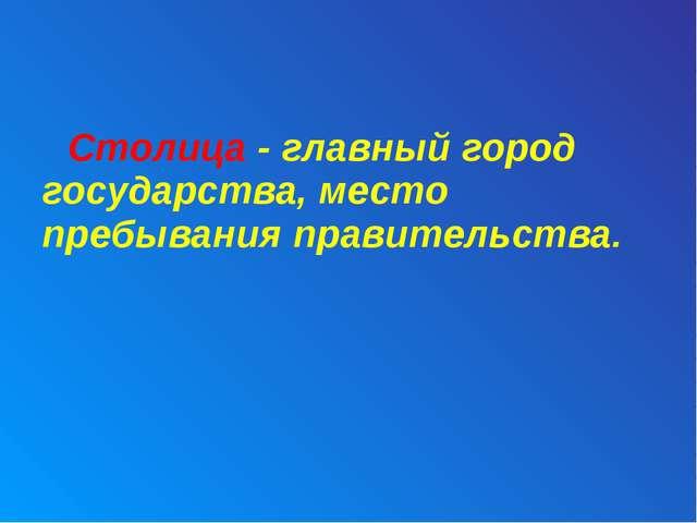 Столица - главный город государства, место пребывания правительства.